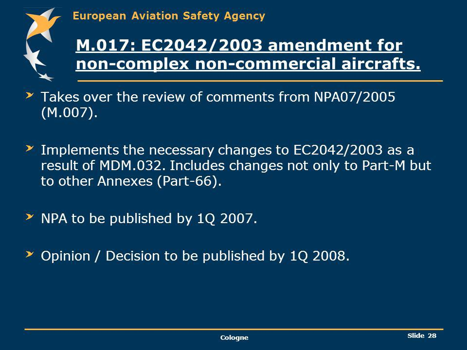 European Aviation Safety Agency Cologne Slide 29 MDM.032: A concept for better regulation in General Aviation Implies changes to regulations related to Initial Airworthiness, Continuing Airworthiness and Maintenance, Air Operations and Pilot Licensing.