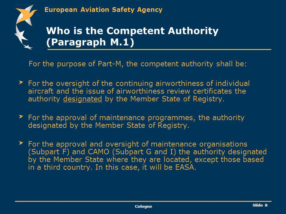 European Aviation Safety Agency Cologne Slide 9 Responsabilities of the owner and Subcontracting (M.A.201) The owner is responsible for the continuing airworthiness of the aircraft and shall ensure that: The aircraft is maintained in an airworthy condition; Any operational and emergency equipment fitted is correctly installed and serviceable; The airworthiness certificate remains valid; The maintenance of the aircraft is performed in accordance with the approved maintenance programme.