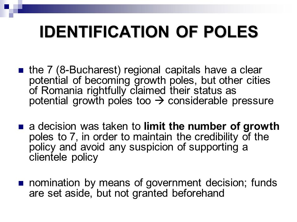 IDENTIFICATION OF POLES the 7 (8-Bucharest) regional capitals have a clear potential of becoming growth poles, but other cities of Romania rightfully claimed their status as potential growth poles too considerable pressure a decision was taken to limit the number of growth poles to 7, in order to maintain the credibility of the policy and avoid any suspicion of supporting a clientele policy nomination by means of government decision; funds are set aside, but not granted beforehand