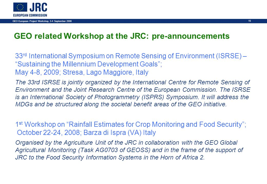 GEO European Project Workshop, 3-4 September GEO related Workshop at the JRC: pre-announcements 33 rd International Symposium on Remote Sensing of Environment (ISRSE) – Sustaining the Millennium Development Goals; May 4-8, 2009; Stresa, Lago Maggiore, Italy The 33rd ISRSE is jointly organized by the International Centre for Remote Sensing of Environment and the Joint Research Centre of the European Commission.
