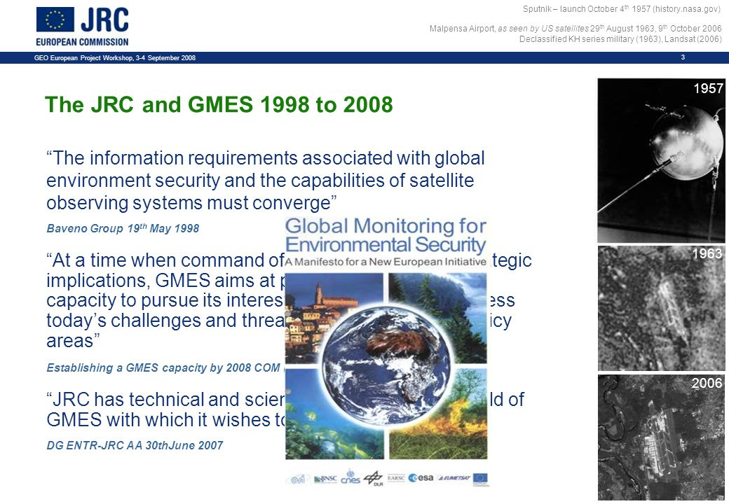 GEO European Project Workshop, 3-4 September The information requirements associated with global environment security and the capabilities of satellite observing systems must converge Baveno Group 19 th May 1998 At a time when command of information has geo-strategic implications, GMES aims at providing the EU with the capacity to pursue its interests and to effectively address todays challenges and threats in a wide variety of policy areas Establishing a GMES capacity by 2008 COM (2004) 65 final JRC has technical and scientific experience in the field of GMES with which it wishes to support the Bureau DG ENTR-JRC AA 30thJune 2007 The JRC and GMES 1998 to 2008 Sputnik – launch October 4 th 1957 (history.nasa.gov) Malpensa Airport, as seen by US satellites 29 th August 1963, 9 th October 2006 Declassified KH series military (1963), Landsat (2006)