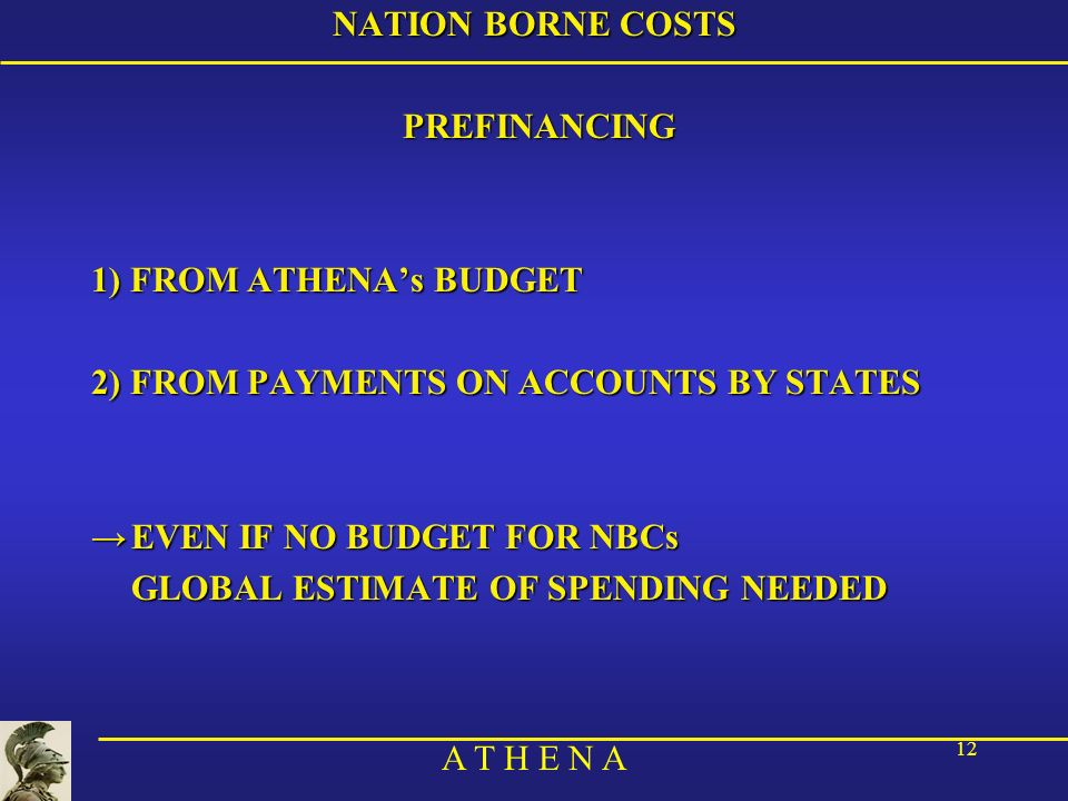 A T H E N A 12 NATION BORNE COSTS PREFINANCING 1) FROM ATHENAs BUDGET 2) FROM PAYMENTS ON ACCOUNTS BY STATES EVEN IF NO BUDGET FOR NBCsEVEN IF NO BUDG