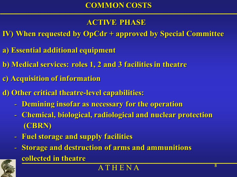 A T H E N A 8 COMMON COSTS ACTIVE PHASE IV) When requested by OpCdr + approved by Special Committee a) Essential additional equipment b) Medical servi