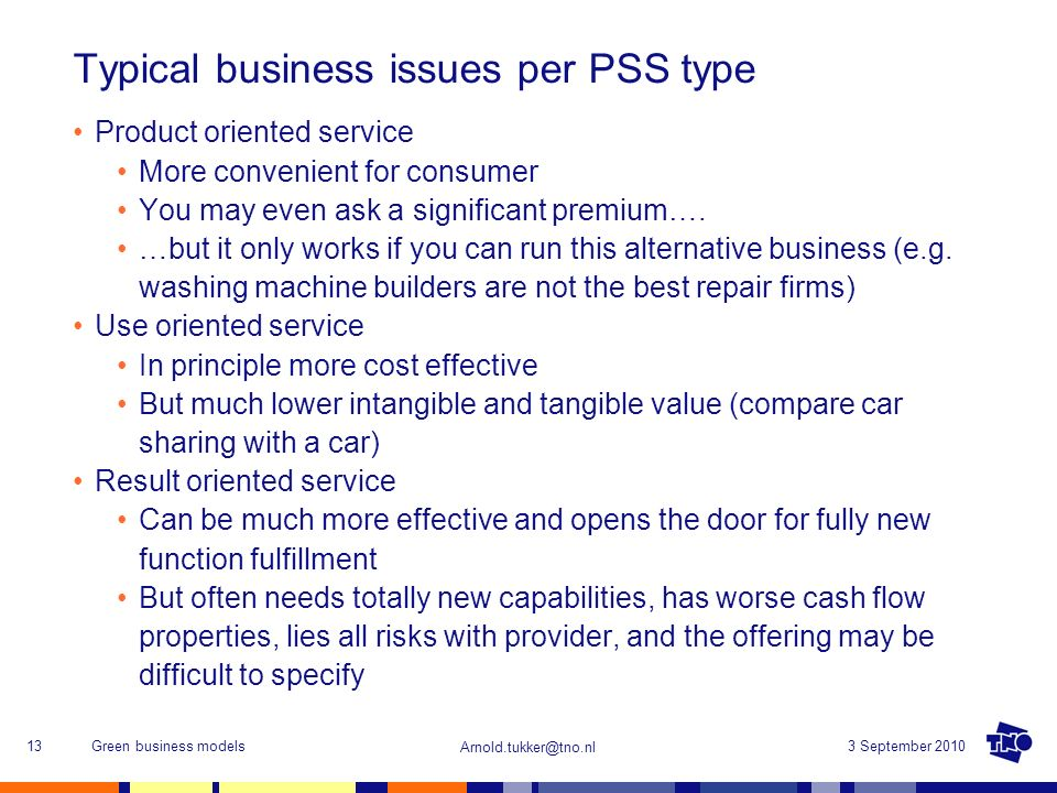 Arnold.tukker@tno.nl 3 September 2010Green business models13 Typical business issues per PSS type Product oriented service More convenient for consume