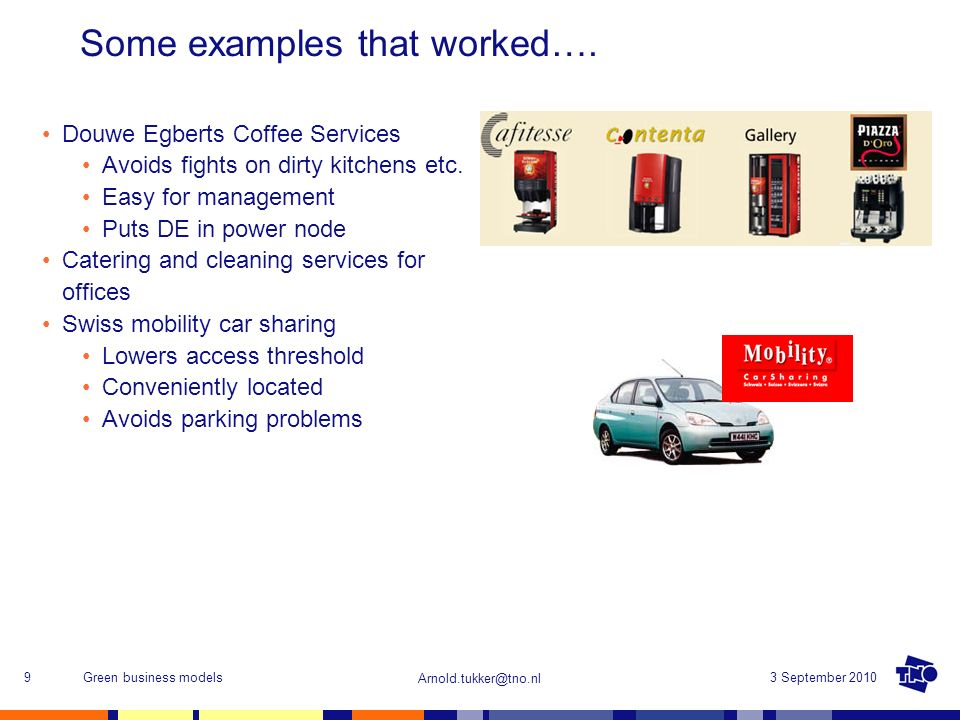 Arnold.tukker@tno.nl 3 September 2010Green business models9 Some examples that worked…. Douwe Egberts Coffee Services Avoids fights on dirty kitchens