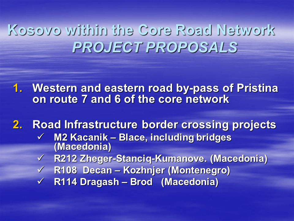 Kosovo within the Core Road Network PROJECT PROPOSALS 1.Western and eastern road by-pass of Pristina on route 7 and 6 of the core network 2.Road Infrastructure border crossing projects M2 Kacanik – Blace, including bridges (Macedonia) M2 Kacanik – Blace, including bridges (Macedonia) R212 Zheger-Stanciq-Kumanove.