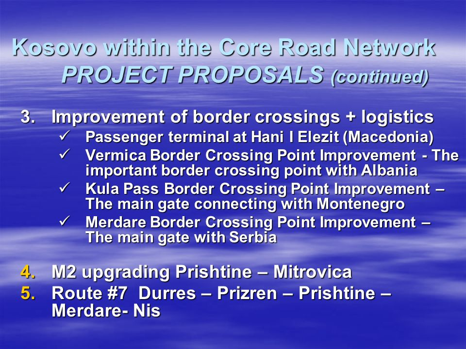 Kosovo within the Core Road Network PROJECT PROPOSALS (continued) 3.Improvement of border crossings + logistics Passenger terminal at Hani I Elezit (Macedonia) Passenger terminal at Hani I Elezit (Macedonia) Vermica Border Crossing Point Improvement - The important border crossing point with Albania Vermica Border Crossing Point Improvement - The important border crossing point with Albania Kula Pass Border Crossing Point Improvement – The main gate connecting with Montenegro Kula Pass Border Crossing Point Improvement – The main gate connecting with Montenegro Merdare Border Crossing Point Improvement – The main gate with Serbia Merdare Border Crossing Point Improvement – The main gate with Serbia 4.M2 upgrading Prishtine – Mitrovica 5.Route #7 Durres – Prizren – Prishtine – Merdare- Nis