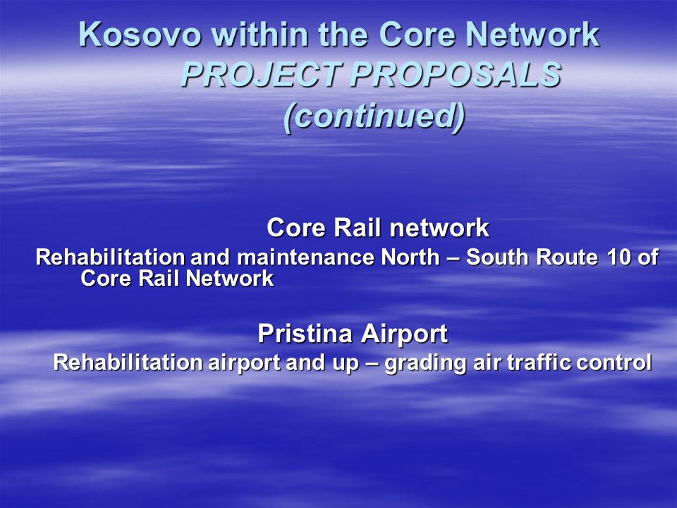 Kosovo within the Core Network PROJECT PROPOSALS (continued) Core Rail network Core Rail network Rehabilitation and maintenance North – South Route 10 of Core Rail Network Rehabilitation and maintenance North – South Route 10 of Core Rail Network Pristina Airport Rehabilitation airport and up – grading air traffic control