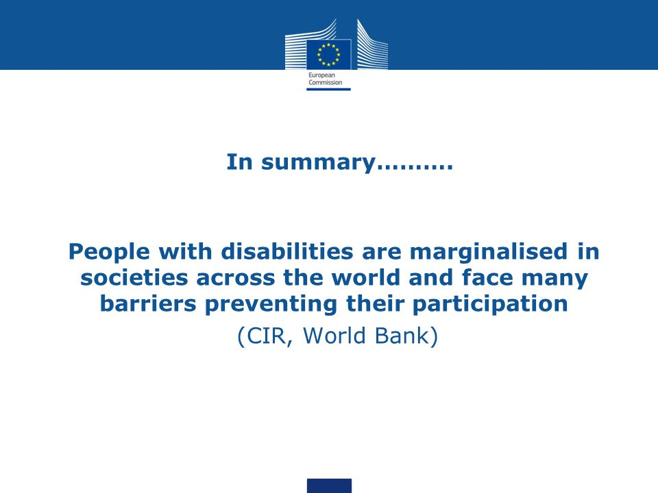 In summary………. People with disabilities are marginalised in societies across the world and face many barriers preventing their participation (CIR, Wor