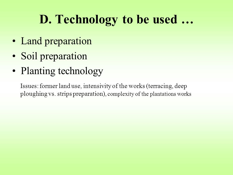 D. Technology to be used … Land preparation Soil preparation Planting technology Issues: former land use, intensivity of the works (terracing, deep pl