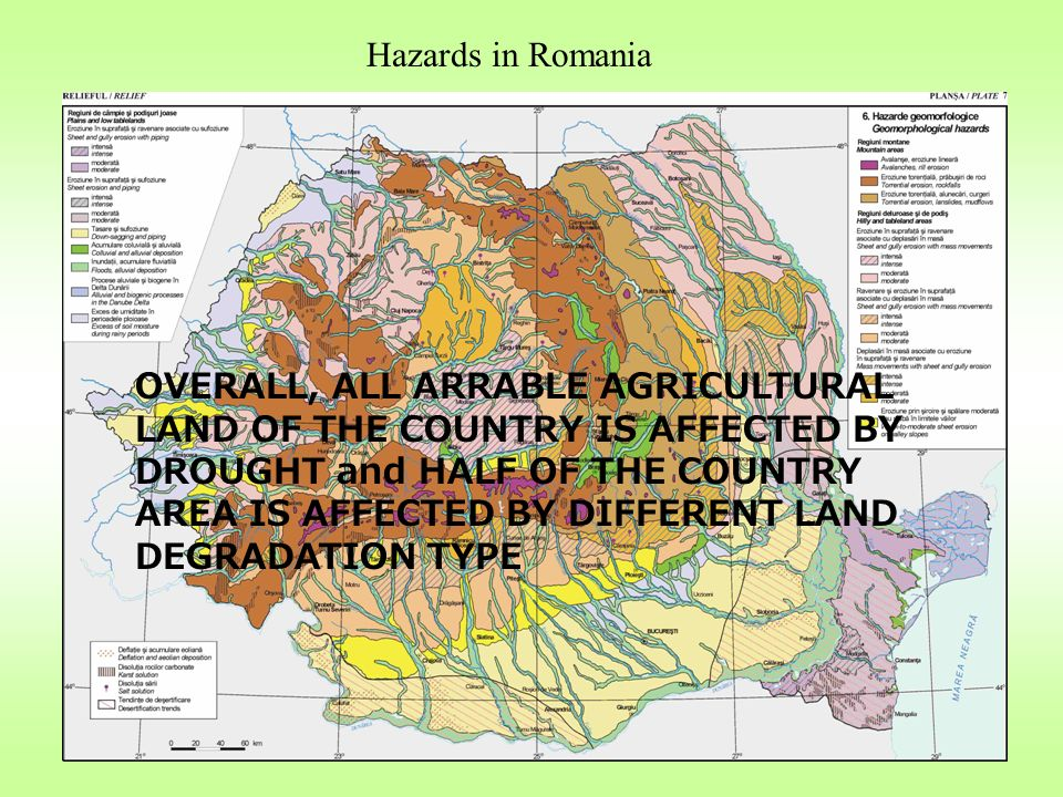 Hazards in Romania OVERALL, ALL ARRABLE AGRICULTURAL LAND OF THE COUNTRY IS AFFECTED BY DROUGHT and HALF OF THE COUNTRY AREA IS AFFECTED BY DIFFERENT LAND DEGRADATION TYPE