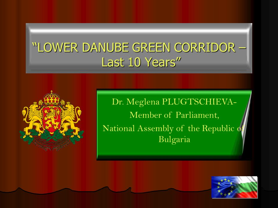 LOWER DANUBE GREEN CORRIDOR – Last 10 Years Last 10 Years Dr. Meglena PLUGTSCHIEVA- Member of Parliament, National Assembly of the Republic of Bulgari