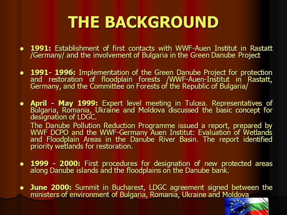 THE BACKGROUND 1991: Establishment of first contacts with WWF-Auen Institut in Rastatt /Germany/ and the involvement of Bulgaria in the Green Danube P