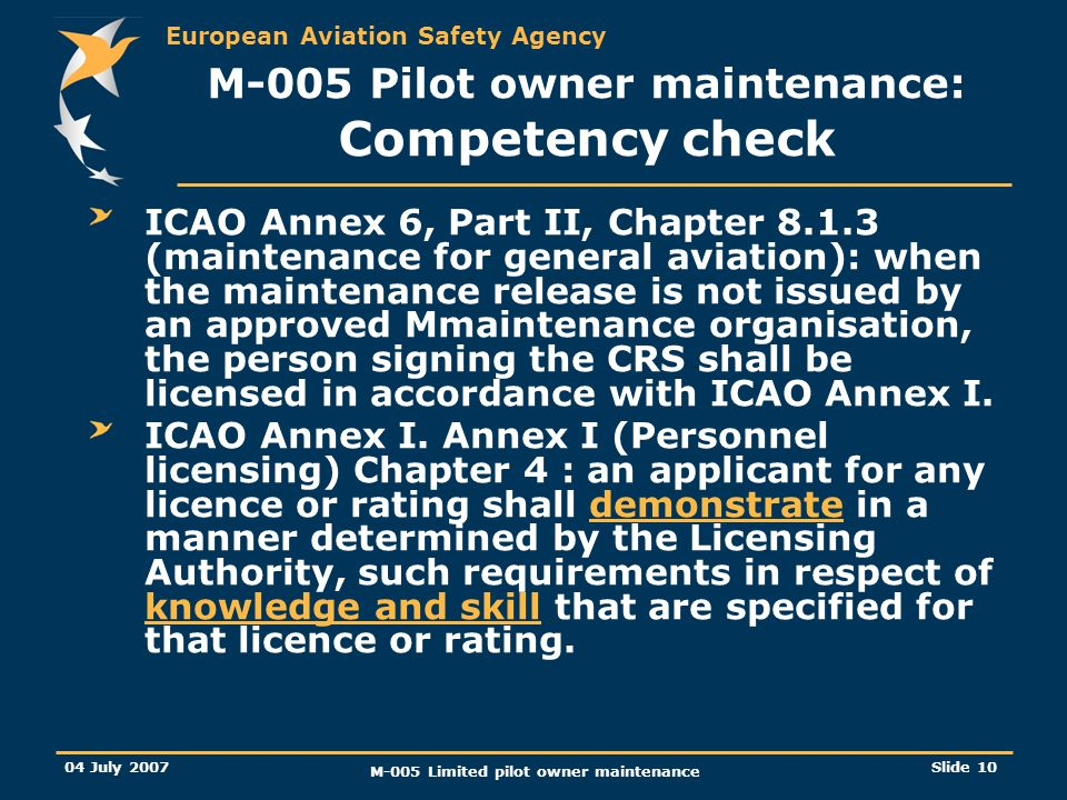 European Aviation Safety Agency 04 July 2007 M-005 Limited pilot owner maintenance Slide 10 ICAO Annex 6, Part II, Chapter (maintenance for general aviation): when the maintenance release is not issued by an approved Mmaintenance organisation, the person signing the CRS shall be licensed in accordance with ICAO Annex I.