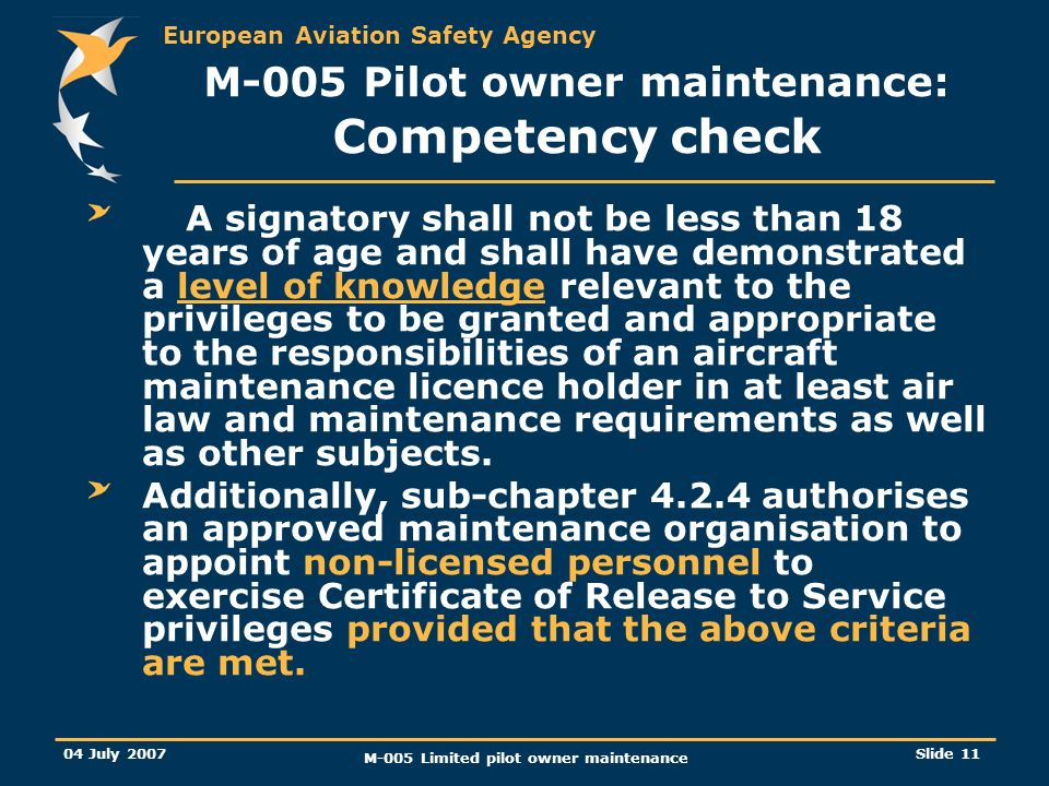 European Aviation Safety Agency 04 July 2007 M-005 Limited pilot owner maintenance Slide 11 A signatory shall not be less than 18 years of age and shall have demonstrated a level of knowledge relevant to the privileges to be granted and appropriate to the responsibilities of an aircraft maintenance licence holder in at least air law and maintenance requirements as well as other subjects.