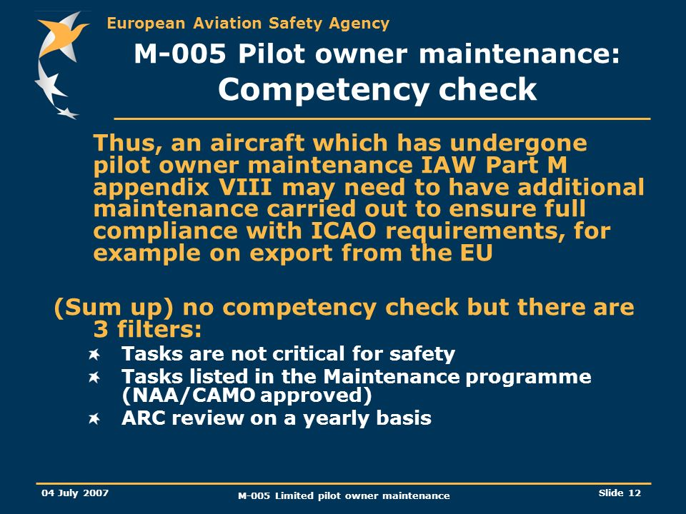European Aviation Safety Agency 04 July 2007 M-005 Limited pilot owner maintenance Slide 12 Thus, an aircraft which has undergone pilot owner maintenance IAW Part M appendix VIII may need to have additional maintenance carried out to ensure full compliance with ICAO requirements, for example on export from the EU (Sum up) no competency check but there are 3 filters: Tasks are not critical for safety Tasks listed in the Maintenance programme (NAA/CAMO approved) ARC review on a yearly basis M-005 Pilot owner maintenance: Competency check
