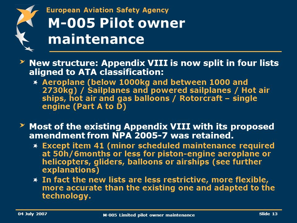European Aviation Safety Agency 04 July 2007 M-005 Limited pilot owner maintenance Slide 13 M-005 Pilot owner maintenance New structure: Appendix VIII is now split in four lists aligned to ATA classification: Aeroplane (below 1000kg and between 1000 and 2730kg) / Sailplanes and powered sailplanes / Hot air ships, hot air and gas balloons / Rotorcraft – single engine (Part A to D) Most of the existing Appendix VIII with its proposed amendment from NPA was retained.