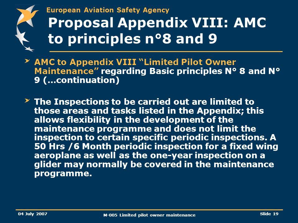 European Aviation Safety Agency 04 July 2007 M-005 Limited pilot owner maintenance Slide 19 AMC to Appendix VIII Limited Pilot Owner Maintenance regar
