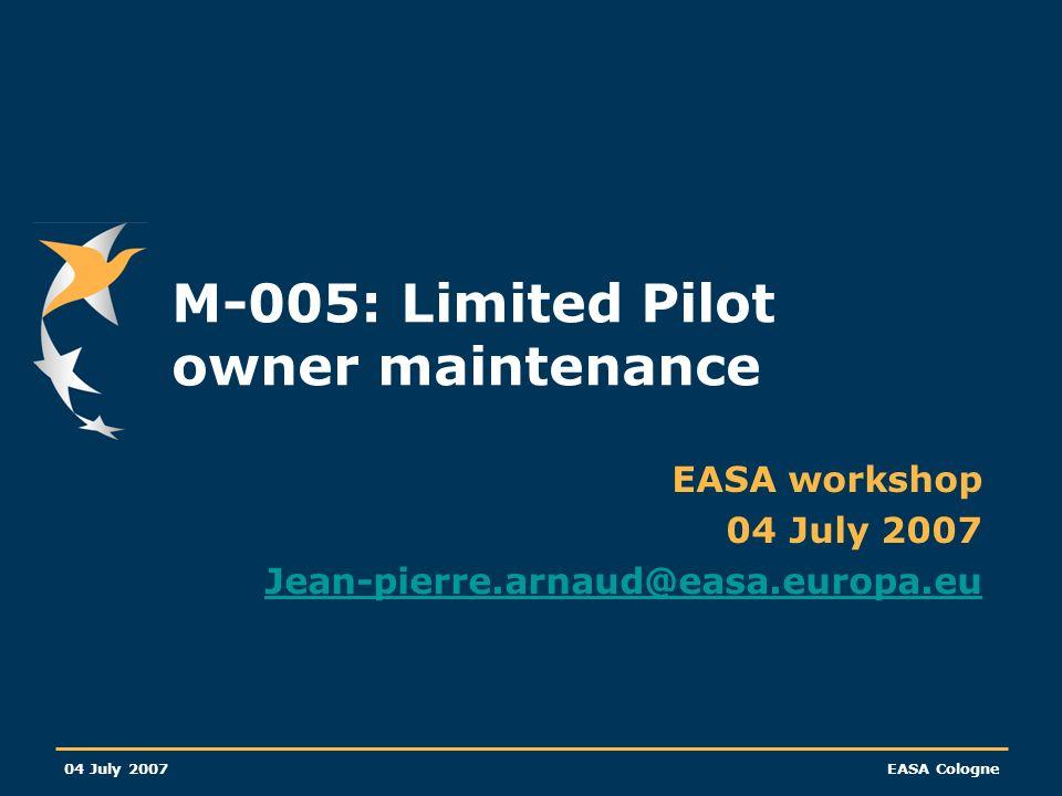 04 July 2007EASA Cologne M-005: Limited Pilot owner maintenance EASA workshop 04 July 2007 Jean-pierre.arnaud@easa.europa.eu