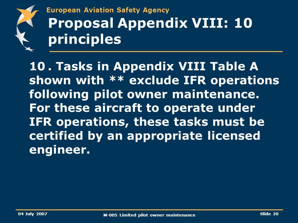 European Aviation Safety Agency 04 July 2007 M-005 Limited pilot owner maintenance Slide 20 Proposal Appendix VIII: 10 principles 10.