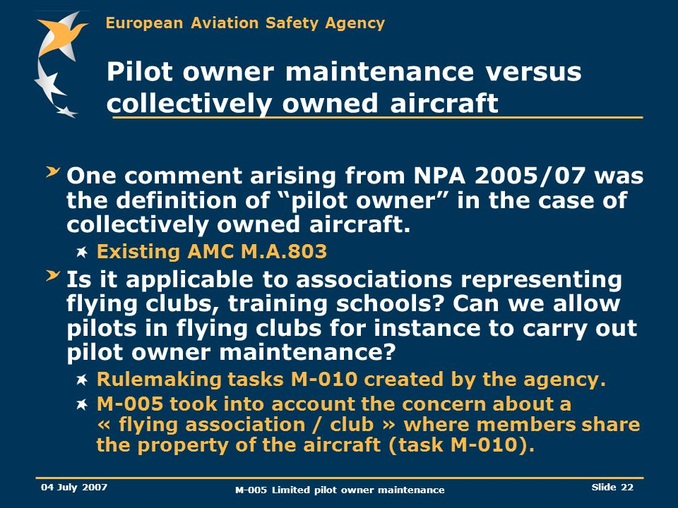 European Aviation Safety Agency 04 July 2007 M-005 Limited pilot owner maintenance Slide 22 Pilot owner maintenance versus collectively owned aircraft One comment arising from NPA 2005/07 was the definition of pilot owner in the case of collectively owned aircraft.