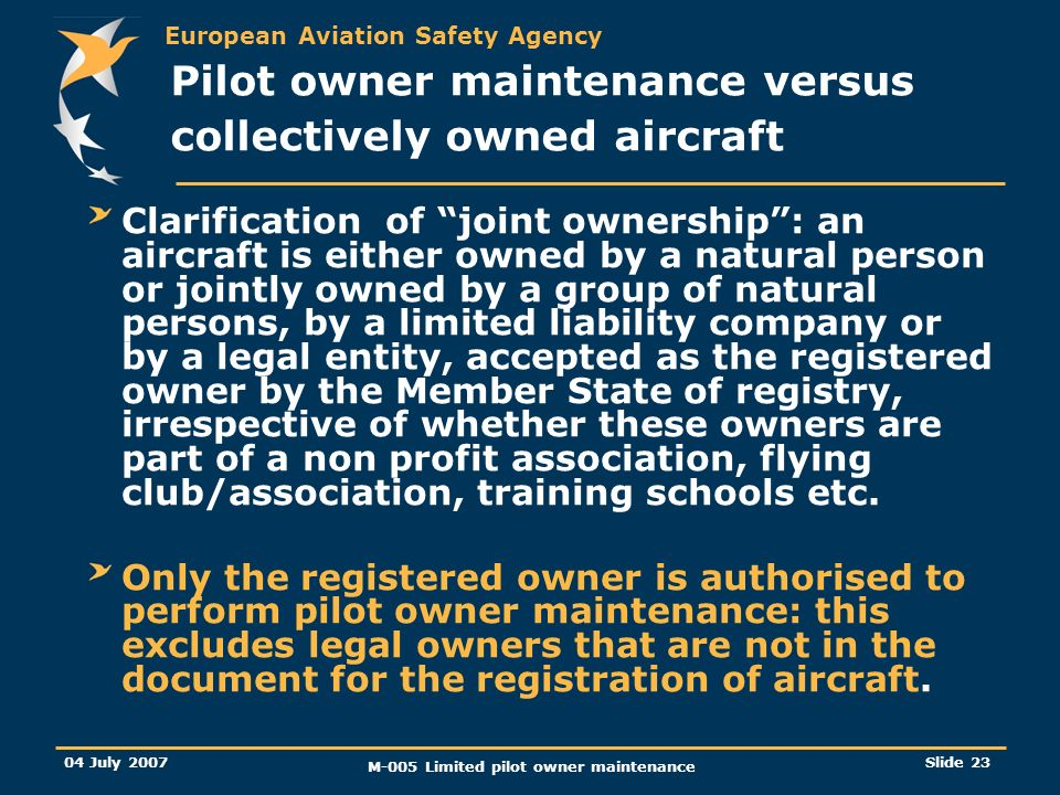 European Aviation Safety Agency 04 July 2007 M-005 Limited pilot owner maintenance Slide 23 Clarification of joint ownership: an aircraft is either owned by a natural person or jointly owned by a group of natural persons, by a limited liability company or by a legal entity, accepted as the registered owner by the Member State of registry, irrespective of whether these owners are part of a non profit association, flying club/association, training schools etc.