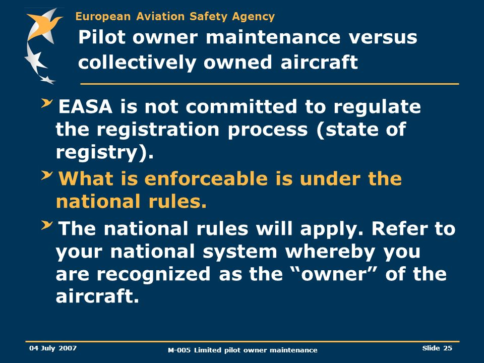 European Aviation Safety Agency 04 July 2007 M-005 Limited pilot owner maintenance Slide 25 EASA is not committed to regulate the registration process (state of registry).