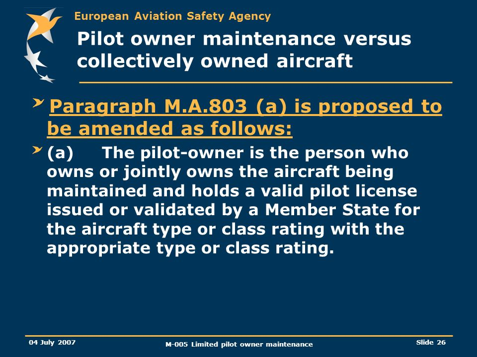 European Aviation Safety Agency 04 July 2007 M-005 Limited pilot owner maintenance Slide 26 Pilot owner maintenance versus collectively owned aircraft