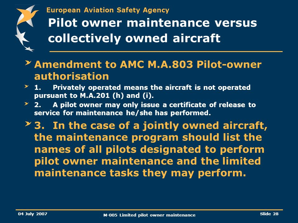 European Aviation Safety Agency 04 July 2007 M-005 Limited pilot owner maintenance Slide 28 Amendment to AMC M.A.803 Pilot-owner authorisation 1.Privately operated means the aircraft is not operated pursuant to M.A.201 (h) and (i).