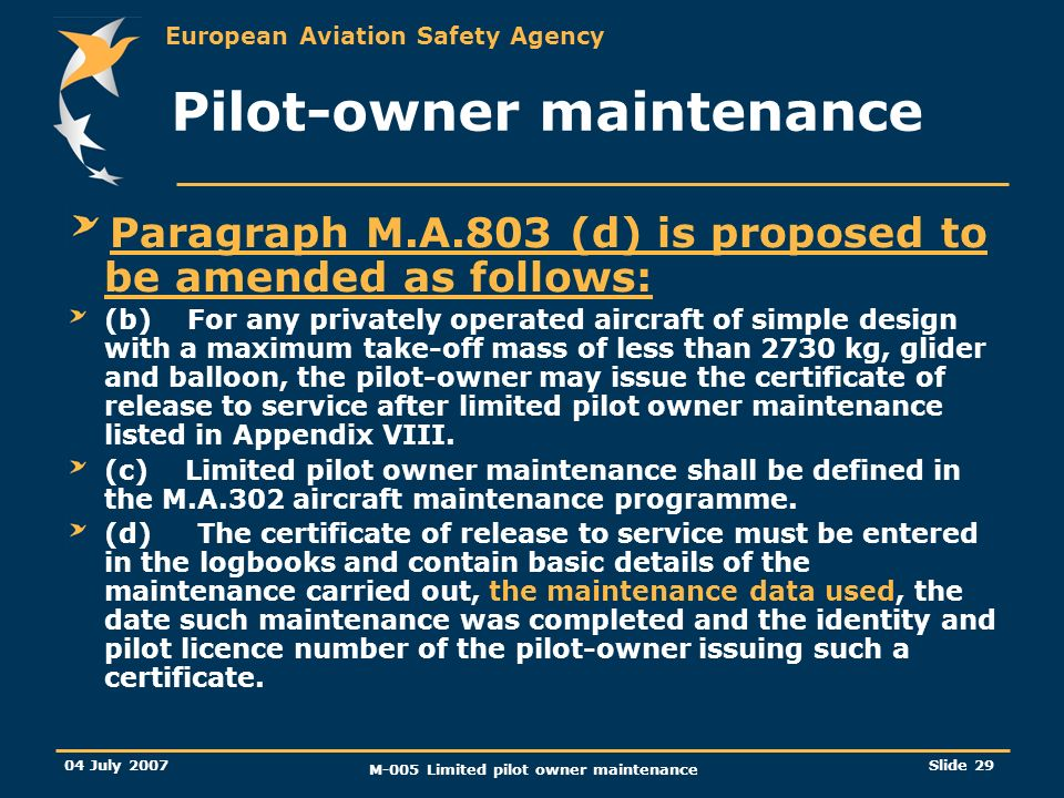 European Aviation Safety Agency 04 July 2007 M-005 Limited pilot owner maintenance Slide 29 Pilot-owner maintenance Paragraph M.A.803 (d) is proposed to be amended as follows: (b) For any privately operated aircraft of simple design with a maximum take-off mass of less than 2730 kg, glider and balloon, the pilot-owner may issue the certificate of release to service after limited pilot owner maintenance listed in Appendix VIII.
