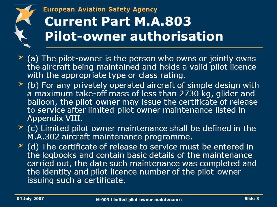 European Aviation Safety Agency 04 July 2007 M-005 Limited pilot owner maintenance Slide 3 Current Part M.A.803 Pilot-owner authorisation (a) The pilo