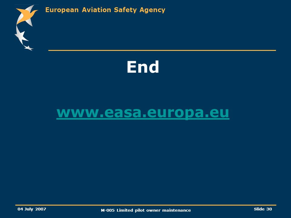 European Aviation Safety Agency 04 July 2007 M-005 Limited pilot owner maintenance Slide 30 End www.easa.europa.eu