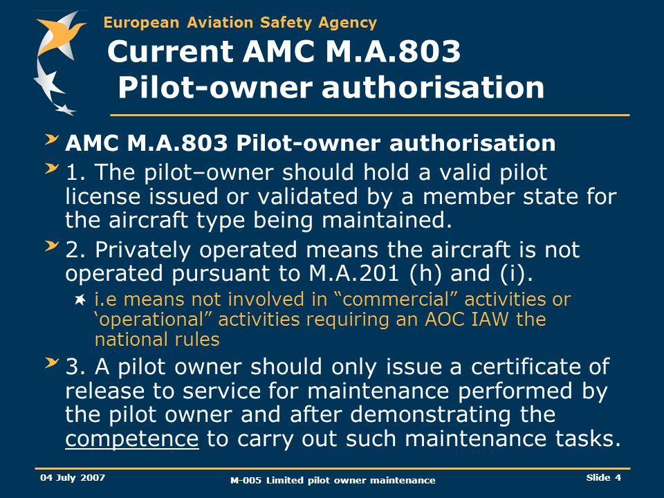 European Aviation Safety Agency 04 July 2007 M-005 Limited pilot owner maintenance Slide 4 Current AMC M.A.803 Pilot-owner authorisation AMC M.A.803 Pilot-owner authorisation 1.