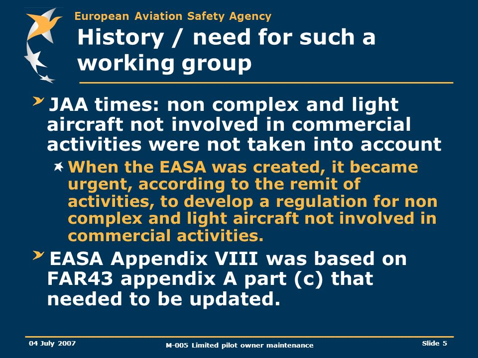 European Aviation Safety Agency 04 July 2007 M-005 Limited pilot owner maintenance Slide 5 History / need for such a working group JAA times: non comp