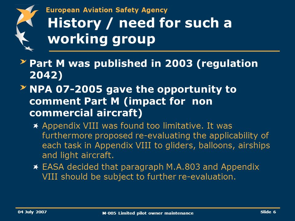 European Aviation Safety Agency 04 July 2007 M-005 Limited pilot owner maintenance Slide 6 History / need for such a working group Part M was published in 2003 (regulation 2042) NPA gave the opportunity to comment Part M (impact for non commercial aircraft) Appendix VIII was found too limitative.