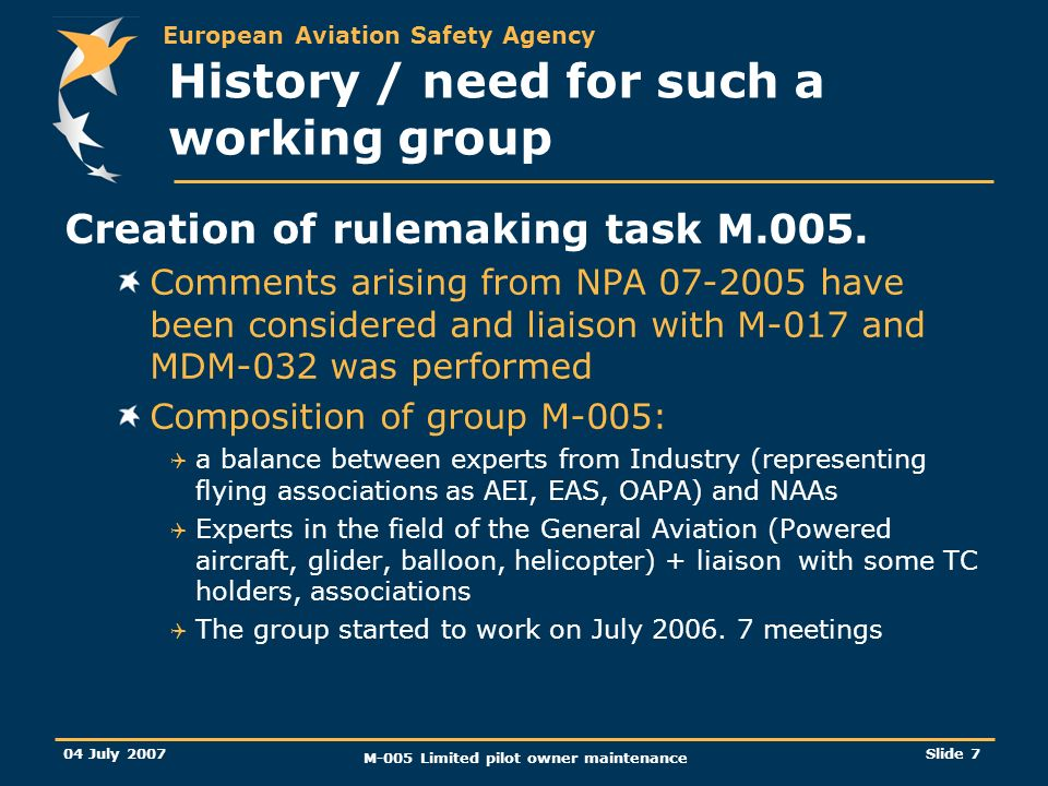 European Aviation Safety Agency 04 July 2007 M-005 Limited pilot owner maintenance Slide 7 History / need for such a working group Creation of rulemaking task M.005.