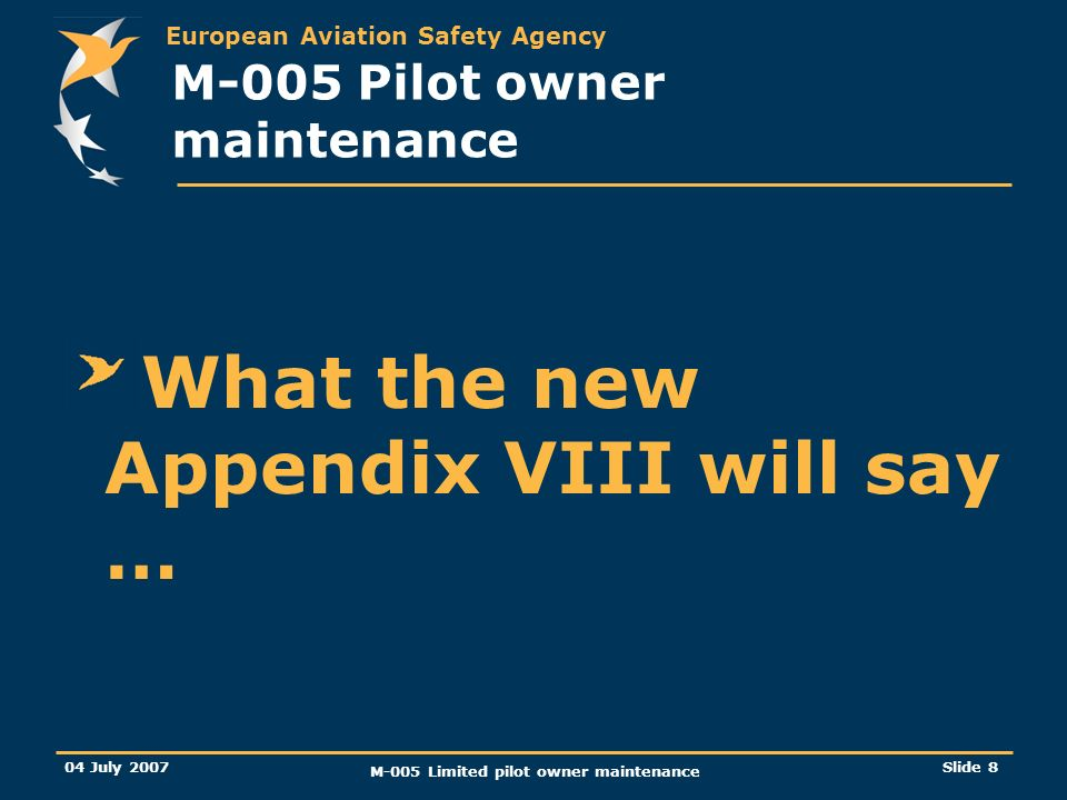 European Aviation Safety Agency 04 July 2007 M-005 Limited pilot owner maintenance Slide 8 M-005 Pilot owner maintenance What the new Appendix VIII will say …