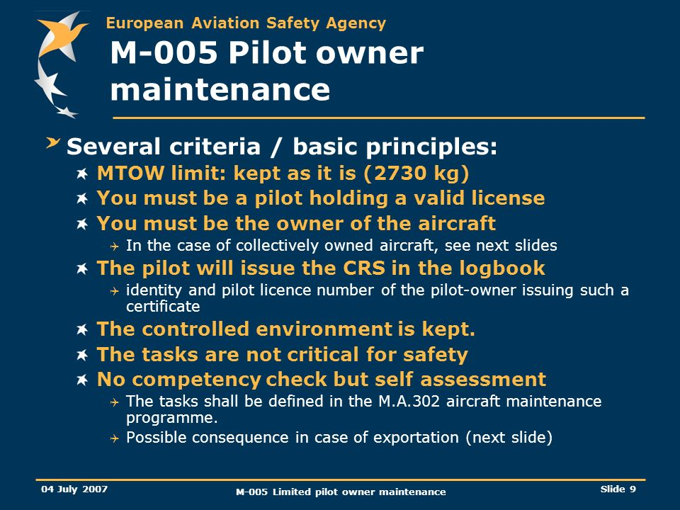 European Aviation Safety Agency 04 July 2007 M-005 Limited pilot owner maintenance Slide 9 M-005 Pilot owner maintenance Several criteria / basic principles: MTOW limit: kept as it is (2730 kg) You must be a pilot holding a valid license You must be the owner of the aircraft In the case of collectively owned aircraft, see next slides The pilot will issue the CRS in the logbook identity and pilot licence number of the pilot-owner issuing such a certificate The controlled environment is kept.
