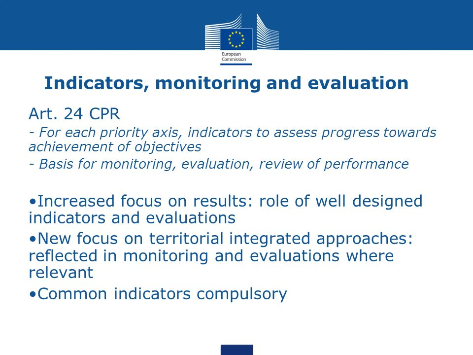 Indicators, monitoring and evaluation Art. 24 CPR - For each priority axis, indicators to assess progress towards achievement of objectives - Basis fo