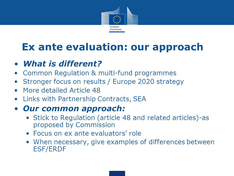 Ex ante evaluation: our approach What is different? Common Regulation & multi-fund programmes Stronger focus on results / Europe 2020 strategy More de