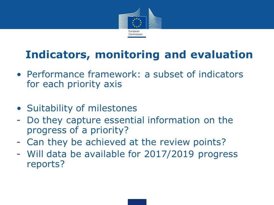 Indicators, monitoring and evaluation Performance framework: a subset of indicators for each priority axis Suitability of milestones -Do they capture