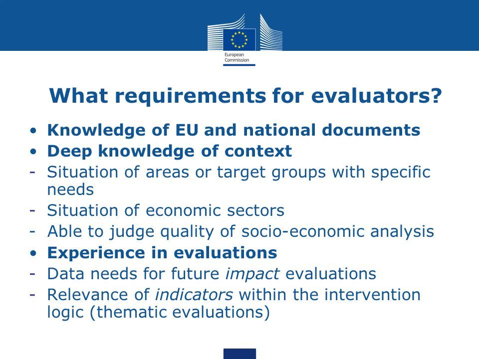 What requirements for evaluators? Knowledge of EU and national documents Deep knowledge of context -Situation of areas or target groups with specific