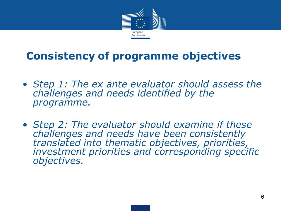 6 Consistency of programme objectives Step 1: The ex ante evaluator should assess the challenges and needs identified by the programme. Step 2: The ev