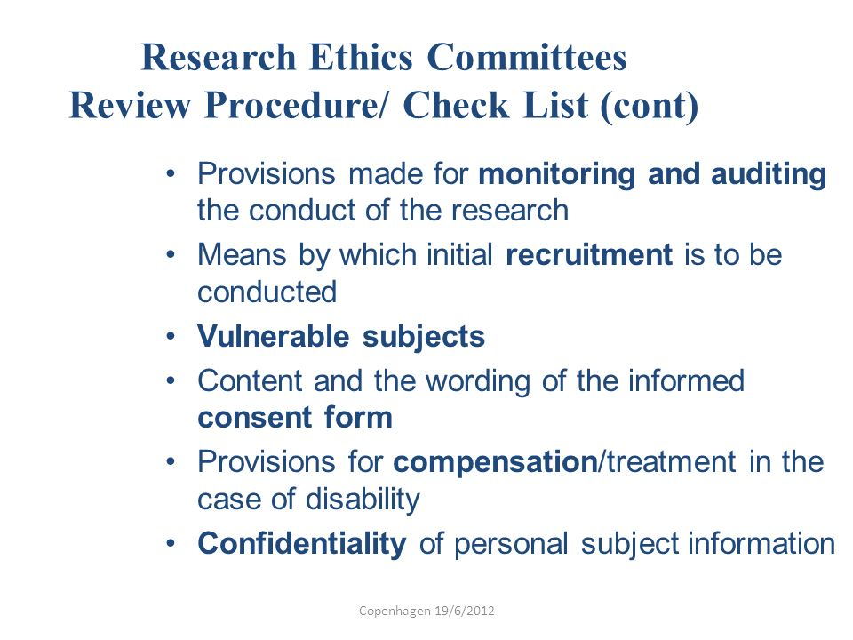 Research Ethics Committees Review Procedure/ Check List (cont) Provisions made for monitoring and auditing the conduct of the research Means by which