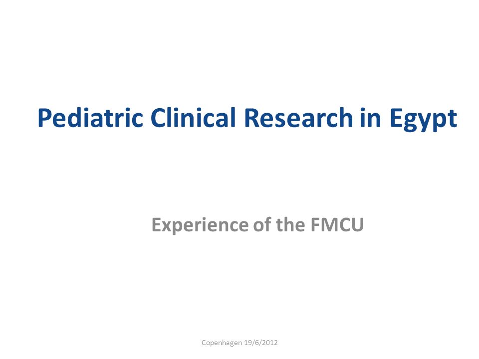 Pediatric Clinical Research in Egypt Experience of the FMCU Copenhagen 19/6/2012