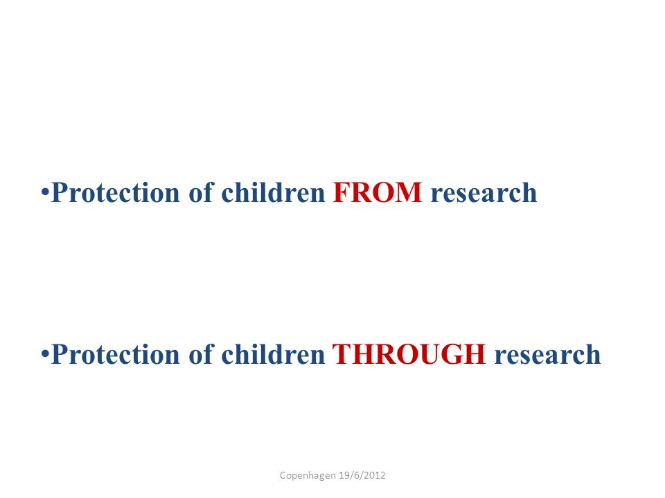 Protection of children FROM research Protection of children THROUGH research Copenhagen 19/6/2012