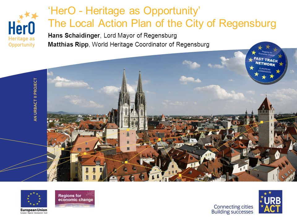 LOGO PROJECT HerO - Heritage as Opportunity The Local Action Plan of the City of Regensburg Hans Schaidinger, Lord Mayor of Regensburg Matthias Ripp, World Heritage Coordinator of Regensburg