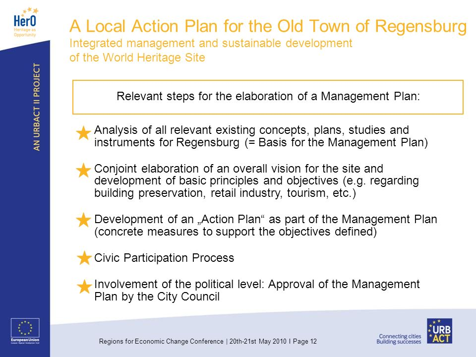 Regions for Economic Change Conference | 20th-21st May 2010 I Page 12 Relevant steps for the elaboration of a Management Plan: Analysis of all relevant existing concepts, plans, studies and instruments for Regensburg (= Basis for the Management Plan) Conjoint elaboration of an overall vision for the site and development of basic principles and objectives (e.g.