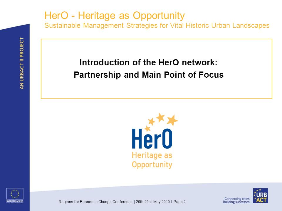 Regions for Economic Change Conference | 20th-21st May 2010 I Page 2 HerO - Heritage as Opportunity Sustainable Management Strategies for Vital Historic Urban Landscapes Introduction of the HerO network: Partnership and Main Point of Focus