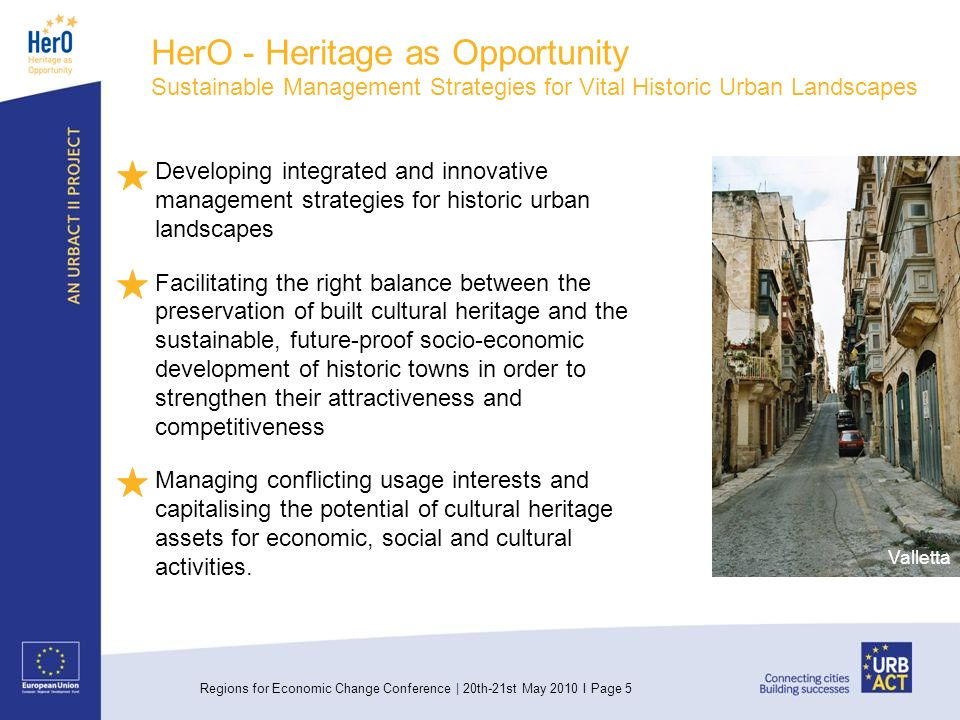 Regions for Economic Change Conference | 20th-21st May 2010 I Page 5 HerO - Heritage as Opportunity Sustainable Management Strategies for Vital Historic Urban Landscapes Developing integrated and innovative management strategies for historic urban landscapes Facilitating the right balance between the preservation of built cultural heritage and the sustainable, future-proof socio-economic development of historic towns in order to strengthen their attractiveness and competitiveness Managing conflicting usage interests and capitalising the potential of cultural heritage assets for economic, social and cultural activities.